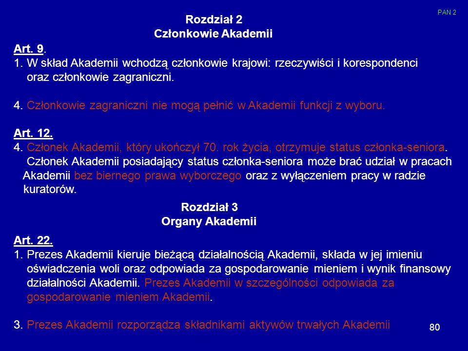 80 Rozdział 2 Członkowie Akademii Art. 9. 1. W skład Akademii wchodzą członkowie krajowi: rzeczywiści i korespondenci oraz członkowie zagraniczni. 4.