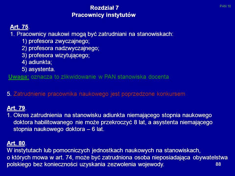 88 Rozdział 7 Pracownicy instytutów Art. 75. 1. Pracownicy naukowi mogą być zatrudniani na stanowiskach: 1) profesora zwyczajnego; 2) profesora nadzwy