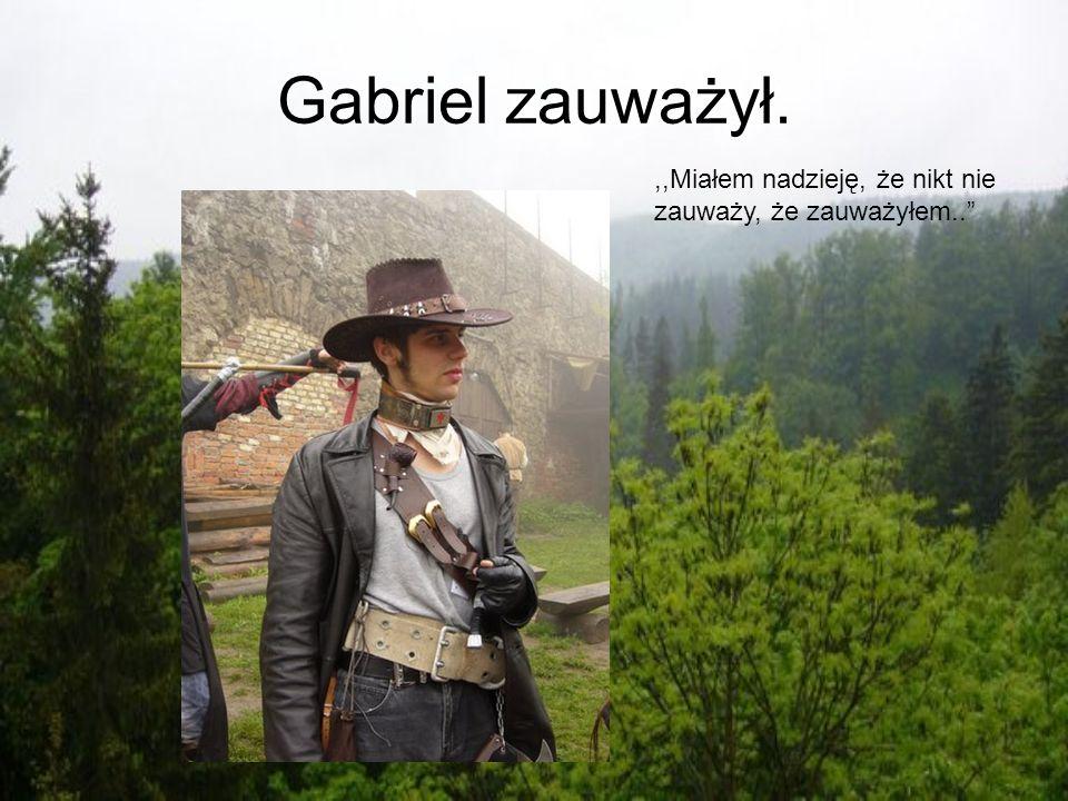 Gabriel zauważył.,,Miałem nadzieję, że nikt nie zauważy, że zauważyłem..
