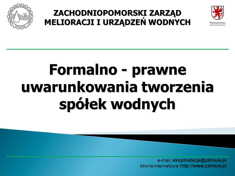 ZACHODNIOPOMORSKI ZARZĄD MELIORACJI I URZĄDZEŃ WODNYCH e-mail: eksploatacje@zzmiuw.pl strona internetowa: http://www.zzmiuw.pl PODSTAWA PRAWNA PODSTAWA PRAWNA Podstawą prawną przy tworzeniu spółek wodnych jest Prawo wodne DZ.U.
