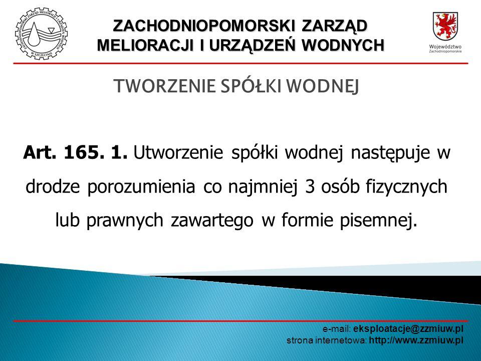 ZACHODNIOPOMORSKI ZARZĄD MELIORACJI I URZĄDZEŃ WODNYCH e-mail: eksploatacje@zzmiuw.pl strona internetowa: http://www.zzmiuw.pl TWORZENIE SPÓŁKI WODNEJ OSOBA FIZYCZNA LUB PRAWNA SPÓŁKA WODNA