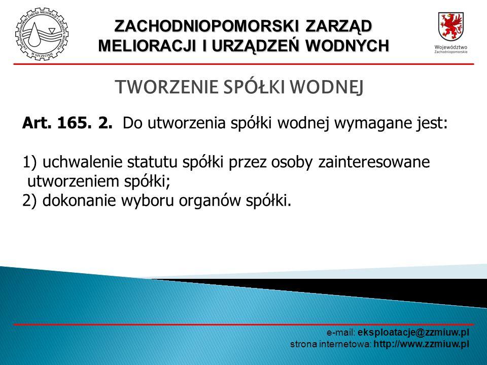 ZACHODNIOPOMORSKI ZARZĄD MELIORACJI I URZĄDZEŃ WODNYCH e-mail: eksploatacje@zzmiuw.pl strona internetowa: http://www.zzmiuw.pl SPÓŁKI WODNE - FINANSE Spółki wodne mogą korzystać z pomocy finansowej państwa udzielanej w formie dotacji podmiotowej z budżetu państwa przeznaczonej na dofinansowanie działalności bieżącej w zakresie realizacji zadań związanych z utrzymaniem wód i urządzeń wodnych, z wyłączeniem zadań, na realizację których została udzielona inna dotacja.