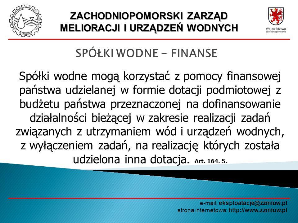 ZACHODNIOPOMORSKI ZARZĄD MELIORACJI I URZĄDZEŃ WODNYCH e-mail: eksploatacje@zzmiuw.pl strona internetowa: http://www.zzmiuw.pl SPÓŁKI WODNE - FINANSE Spółki wodne mogą korzystać z pomocy finansowej z budżetów jednostek samorządu terytorialnego na bieżące utrzymanie wód i urządzeń wodnych oraz na finansowanie lub dofinansowanie inwestycji.