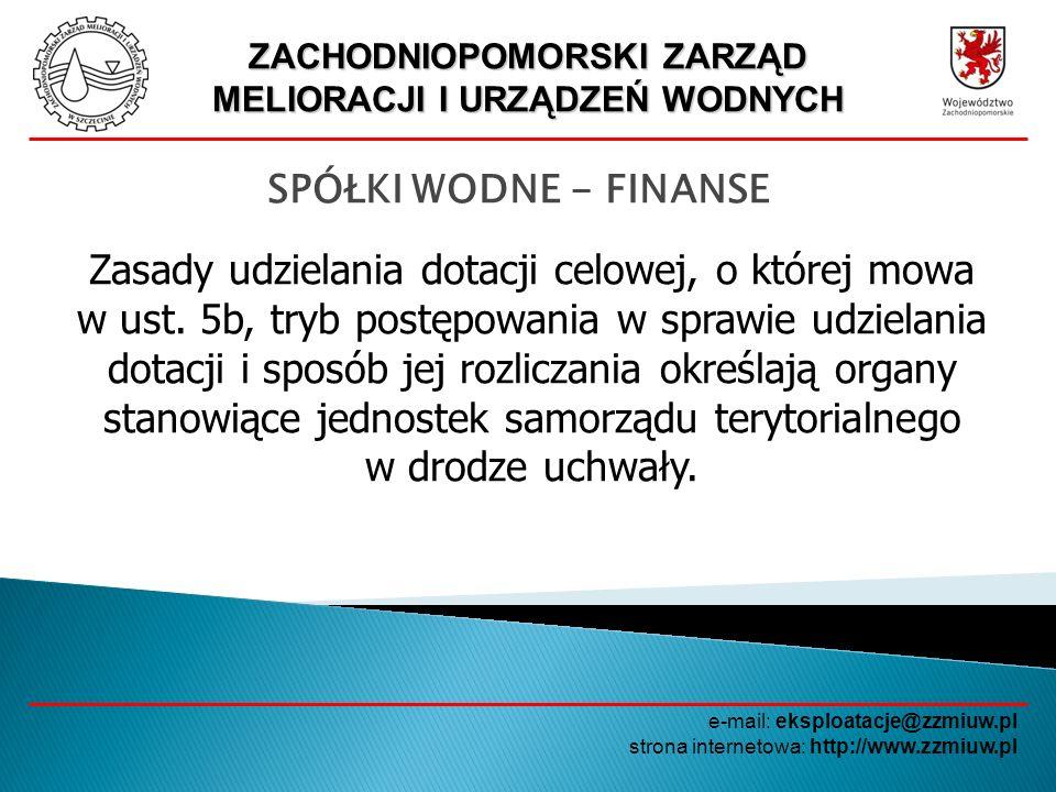 ZACHODNIOPOMORSKI ZARZĄD MELIORACJI I URZĄDZEŃ WODNYCH e-mail: eksploatacje@zzmiuw.pl strona internetowa: http://www.zzmiuw.pl SPÓŁKI WODNE - FINANSE Udzielenie dotacji określonej w ust.