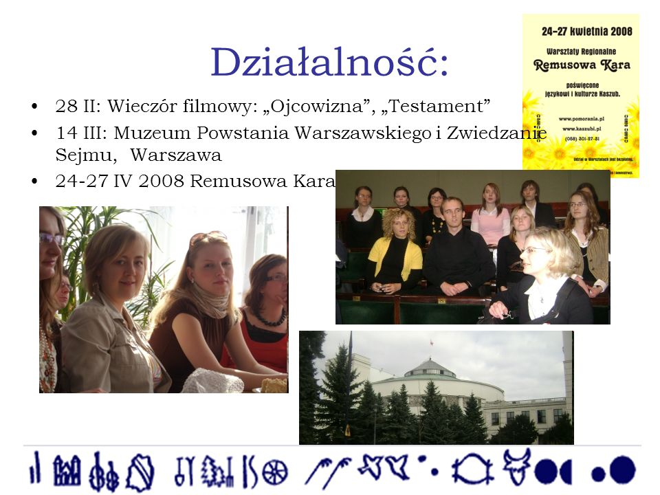 Działalność: 28 II: Wieczór filmowy: Ojcowizna, Testament 14 III: Muzeum Powstania Warszawskiego i Zwiedzanie Sejmu, Warszawa 24-27 IV 2008 Remusowa Kara – Wieżyca