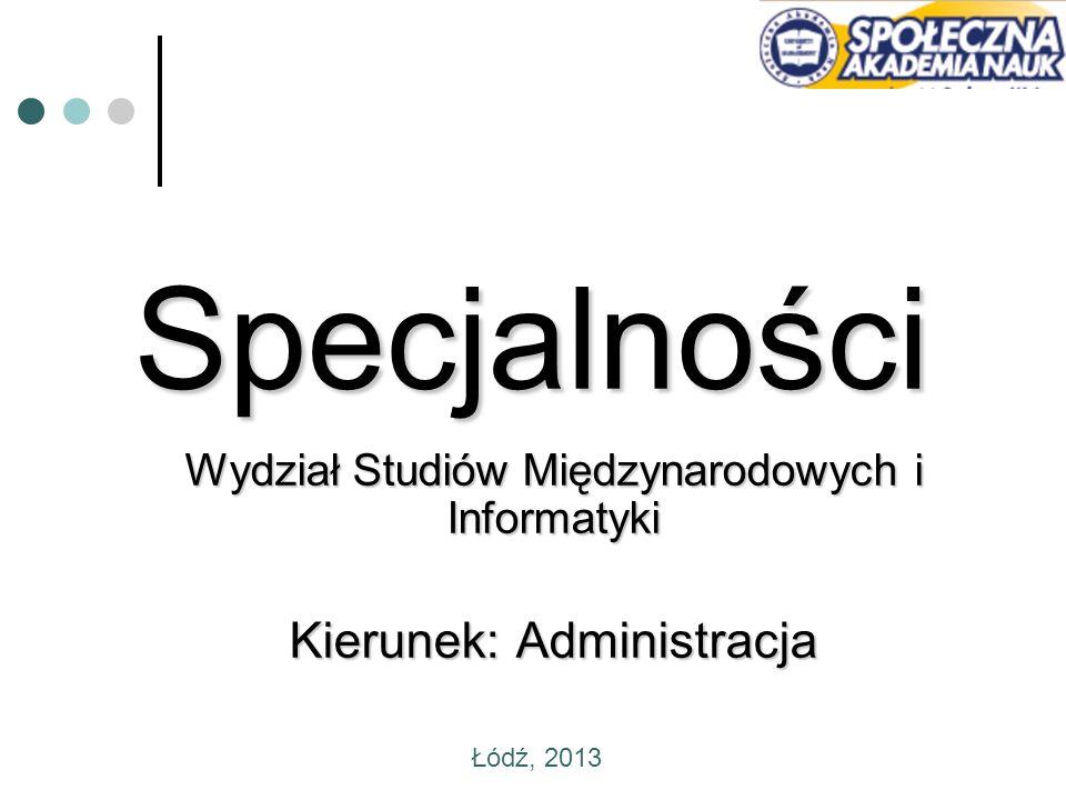 Specjalności Wydział Studiów Międzynarodowych i Informatyki Kierunek: Administracja Łódź, 2013
