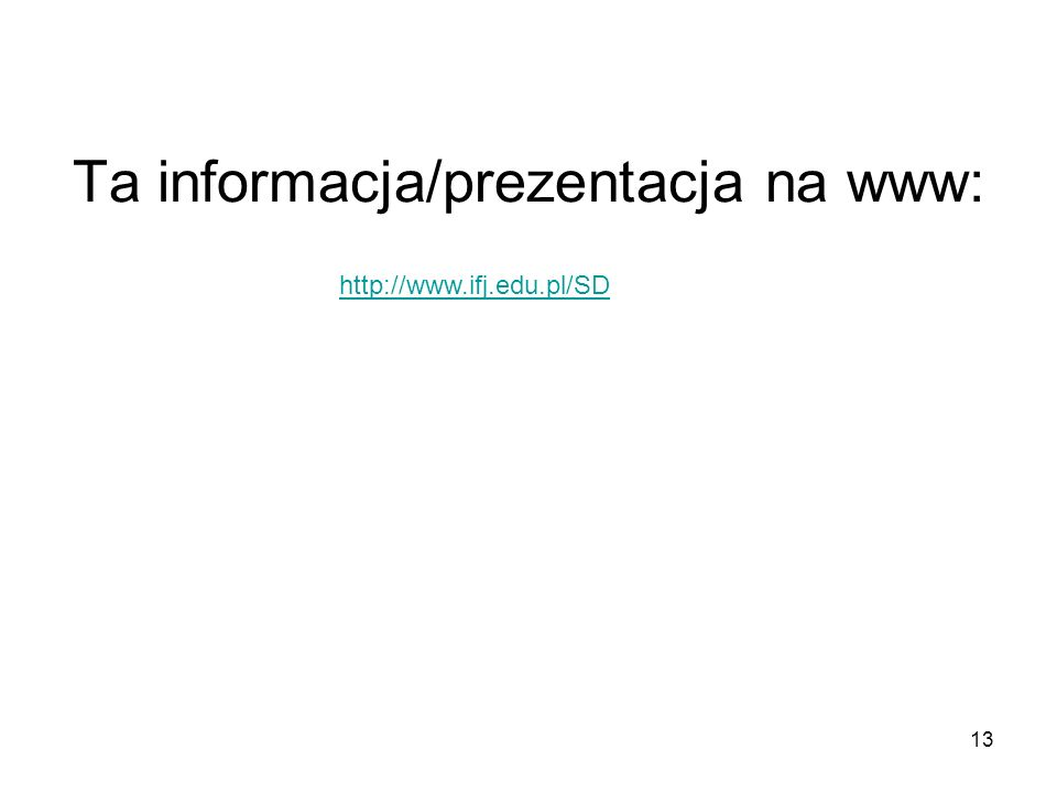 13 Ta informacja/prezentacja na www: http://www.ifj.edu.pl/SD