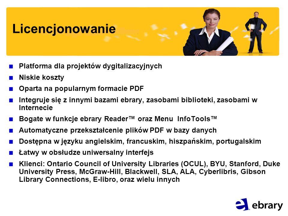 Licencjonowanie Platforma dla projektów dygitalizacyjnych Niskie koszty Oparta na popularnym formacie PDF Integruje się z innymi bazami ebrary, zasobami biblioteki, zasobami w Internecie Bogate w funkcje ebrary Reader oraz Menu InfoTools Automatyczne przekształcenie plików PDF w bazy danych Dostępna w języku angielskim, francuskim, hiszpańskim, portugalskim Łatwy w obsłudze uniwersalny interfejs Klienci: Ontario Council of University Libraries (OCUL), BYU, Stanford, Duke University Press, McGraw-Hill, Blackwell, SLA, ALA, Cyberlibris, Gibson Library Connections, E-libro, oraz wielu innych