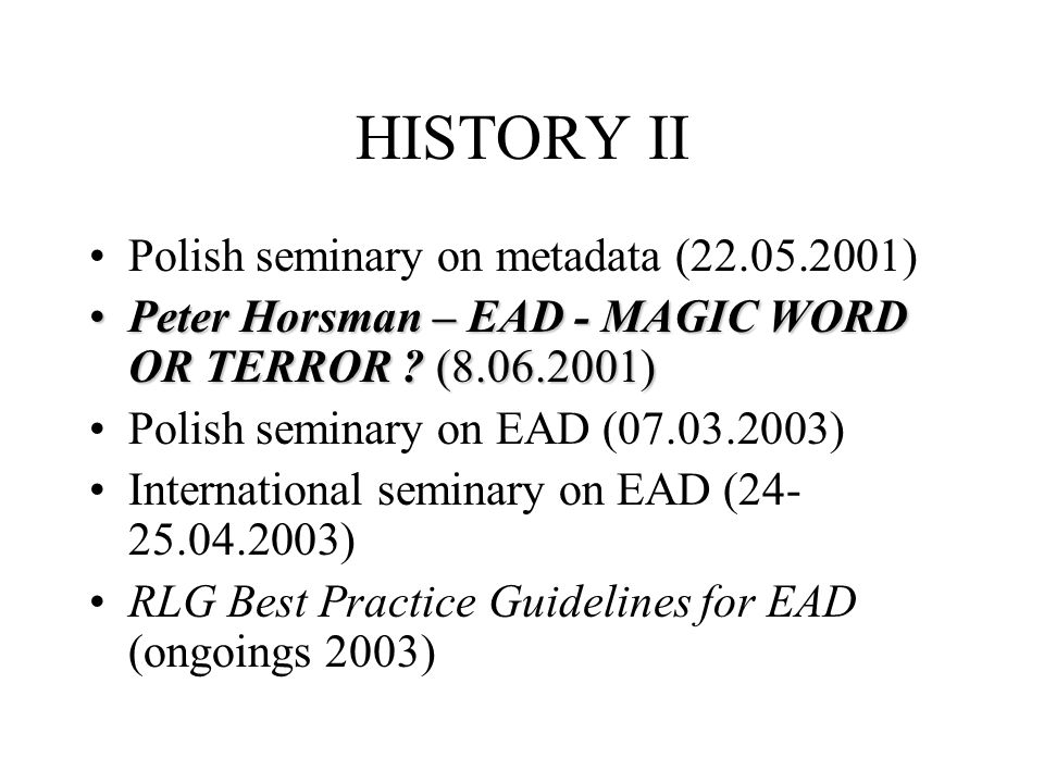 HISTORY II Polish seminary on metadata (22.05.2001) Peter Horsman – EAD - MAGIC WORD OR TERROR .