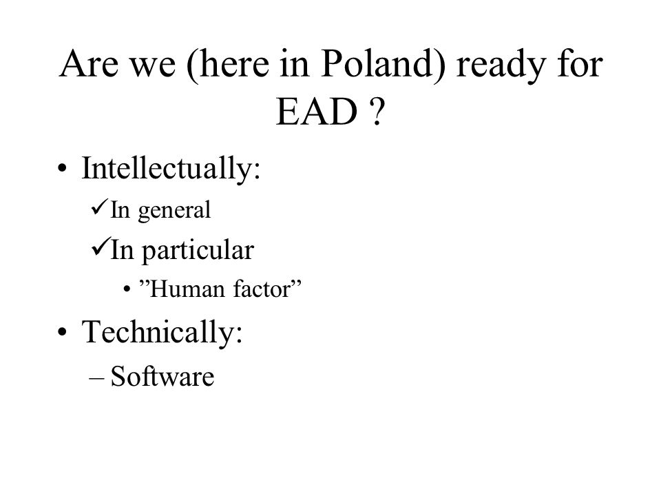 Are we (here in Poland) ready for EAD ? Intellectually: In general In particular Human factor Technically: –Software