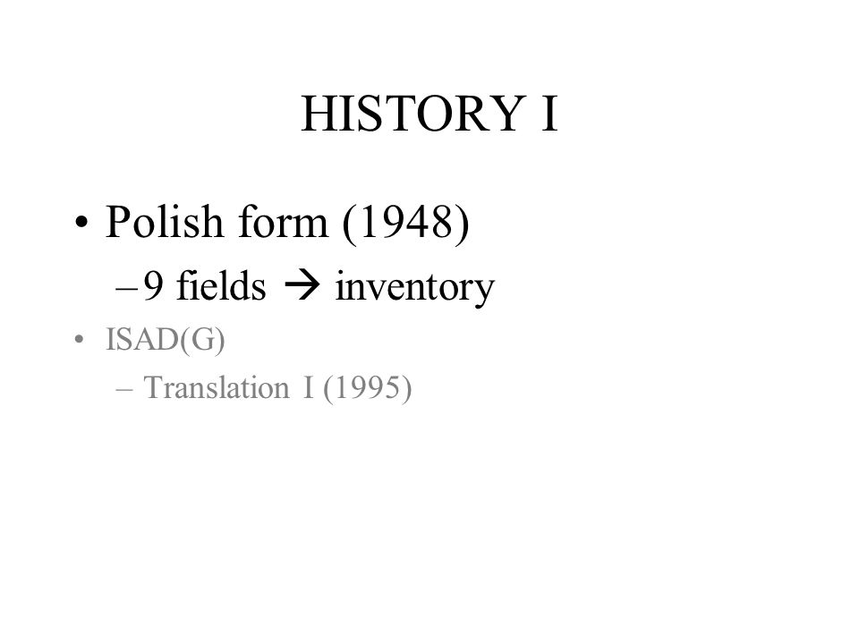 HISTORY I Polish form (1948) –9 fields inventory ISAD(G) –Translation I (1995)