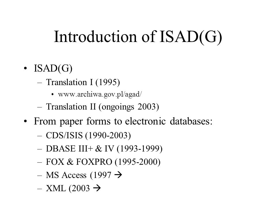 Introduction of ISAD(G) ISAD(G) –Translation I (1995) www.archiwa.gov.pl/agad/ –Translation II (ongoings 2003) From paper forms to electronic databases: –CDS/ISIS (1990-2003) –DBASE III+ & IV (1993-1999) –FOX & FOXPRO (1995-2000) –MS Access (1997 –XML (2003
