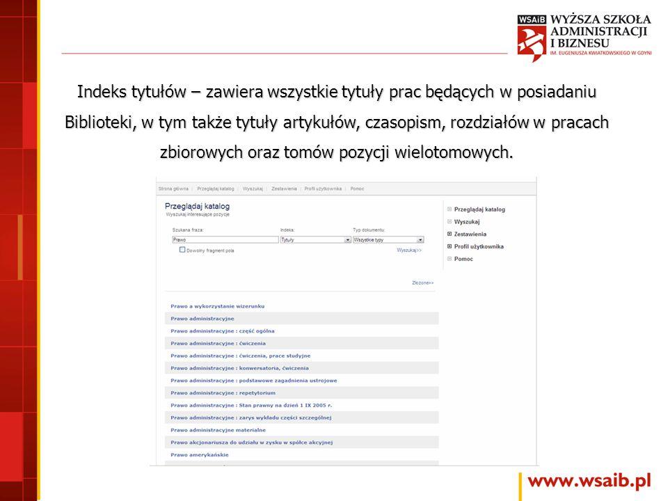 Indeks tytułów – zawiera wszystkie tytuły prac będących w posiadaniu Biblioteki, w tym także tytuły artykułów, czasopism, rozdziałów w pracach zbiorow