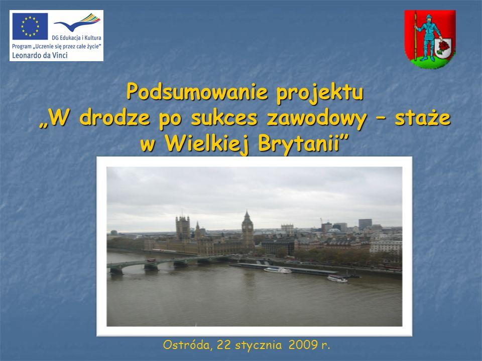 Podsumowanie projektu W drodze po sukces zawodowy – staże w Wielkiej Brytanii Ostróda, 22 stycznia 2009 r.