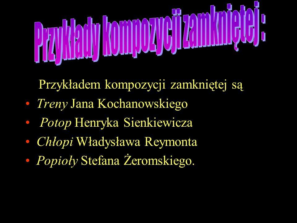Przykładem kompozycji zamkniętej są Treny Jana Kochanowskiego Potop Henryka Sienkiewicza Chłopi Władysława Reymonta Popioły Stefana Żeromskiego.