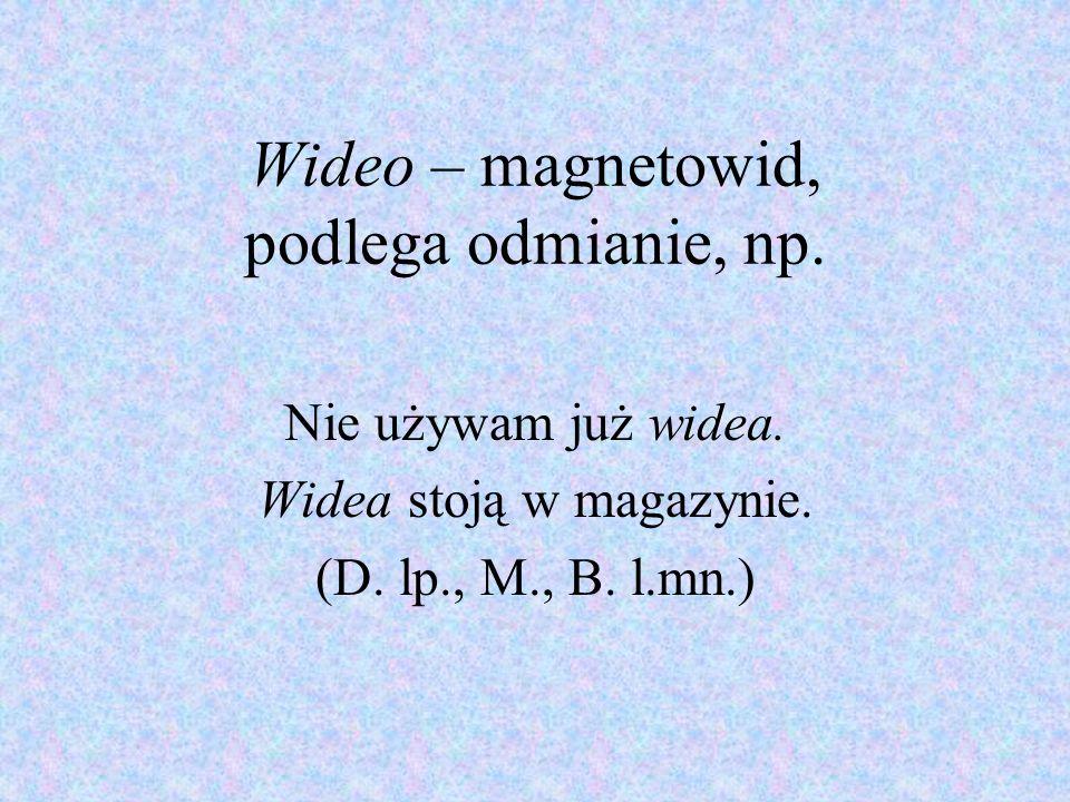 Wideo – magnetowid, podlega odmianie, np. Nie używam już widea. Widea stoją w magazynie. (D. lp., M., B. l.mn.)