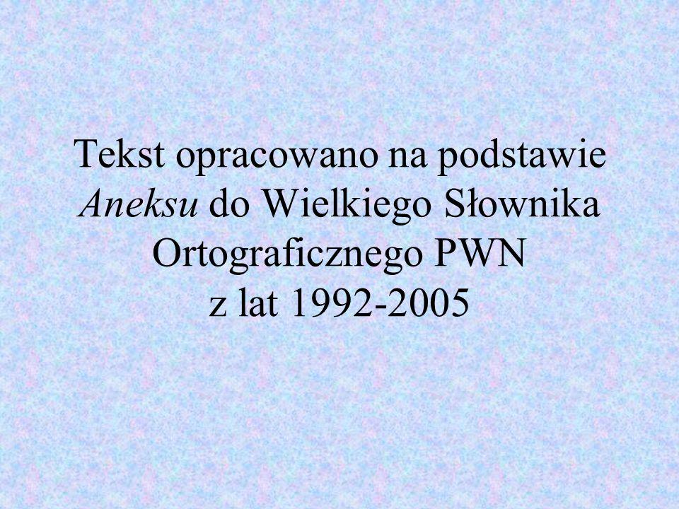 Tekst opracowano na podstawie Aneksu do Wielkiego Słownika Ortograficznego PWN z lat 1992-2005