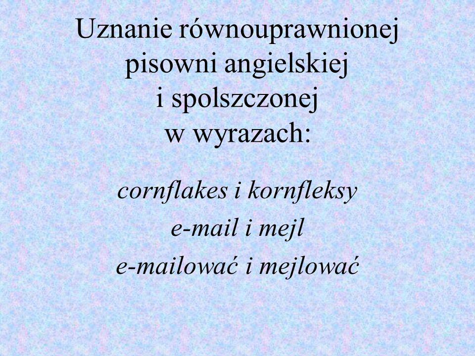 Uznanie równouprawnionej pisowni angielskiej i spolszczonej w wyrazach: cornflakes i kornfleksy e-mail i mejl e-mailować i mejlować