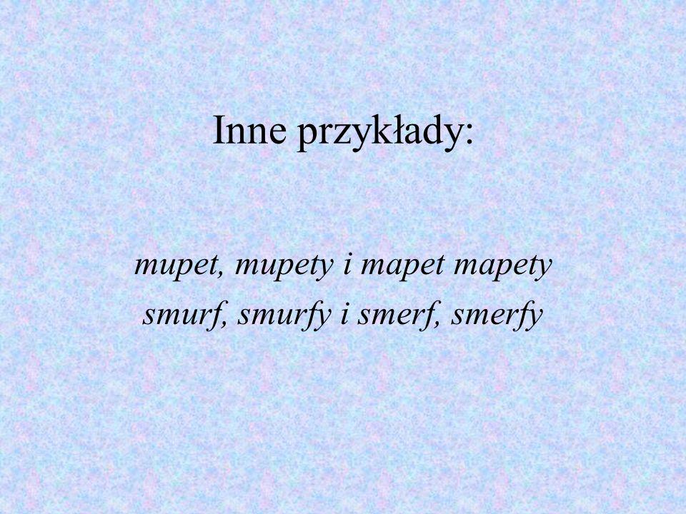 Inne przykłady: mupet, mupety i mapet mapety smurf, smurfy i smerf, smerfy