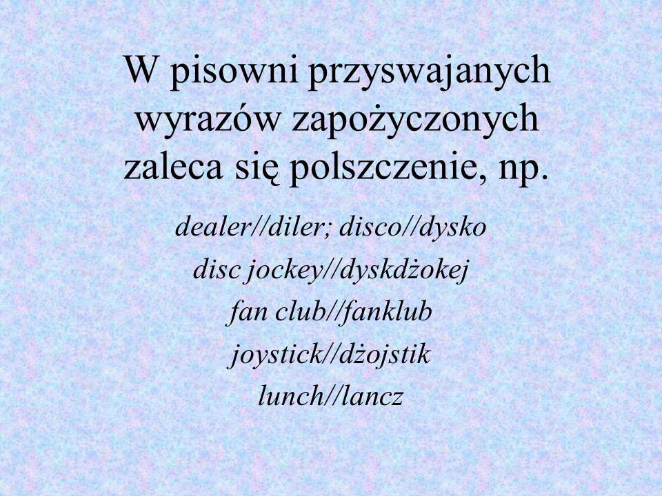 W pisowni przyswajanych wyrazów zapożyczonych zaleca się polszczenie, np. dealer//diler; disco//dysko disc jockey//dyskdżokej fan club//fanklub joysti
