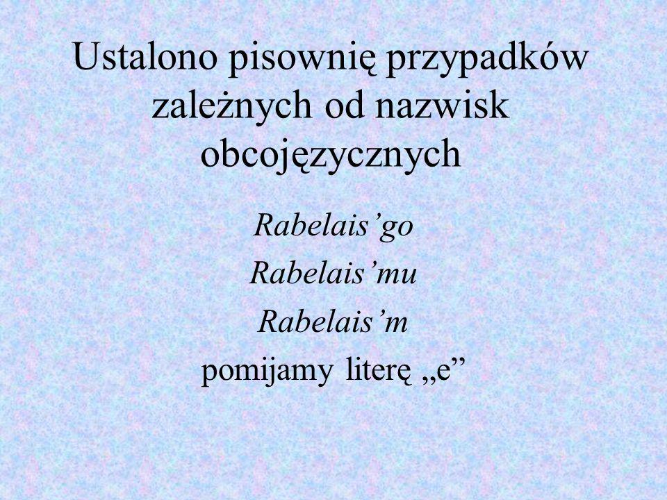 Ustalono pisownię przypadków zależnych od nazwisk obcojęzycznych Rabelaisgo Rabelaismu Rabelaism pomijamy literę e