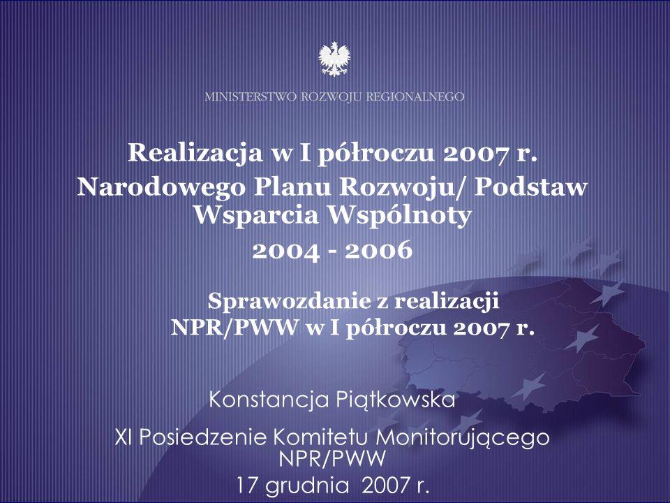 Realizacja w I półroczu 2007 r. Narodowego Planu Rozwoju/ Podstaw Wsparcia Wspólnoty 2004 - 2006 Konstancja Piątkowska XI Posiedzenie Komitetu Monitor