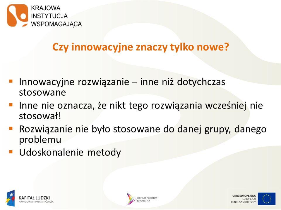Czy innowacyjne znaczy tylko nowe? Innowacyjne rozwiązanie – inne niż dotychczas stosowane Inne nie oznacza, że nikt tego rozwiązania wcześniej nie st
