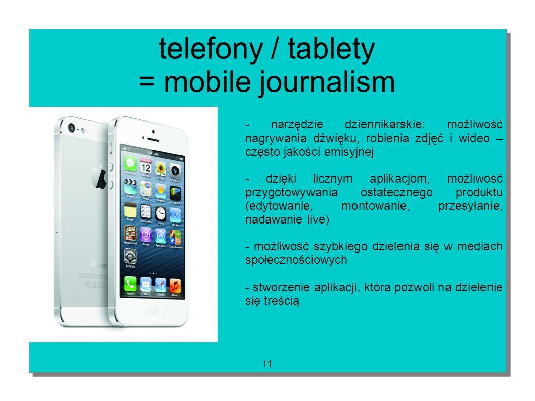 11 telefony / tablety = mobile journalism - narzędzie dziennikarskie: możliwość nagrywania dźwięku, robienia zdjęć i wideo – często jakości emisyjnej
