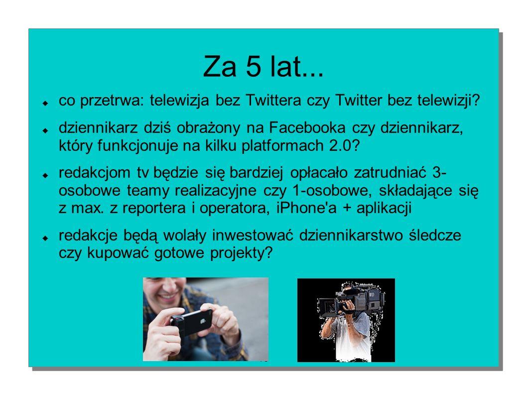 13 Za 5 lat... co przetrwa: telewizja bez Twittera czy Twitter bez telewizji? dziennikarz dziś obrażony na Facebooka czy dziennikarz, który funkcjonuj