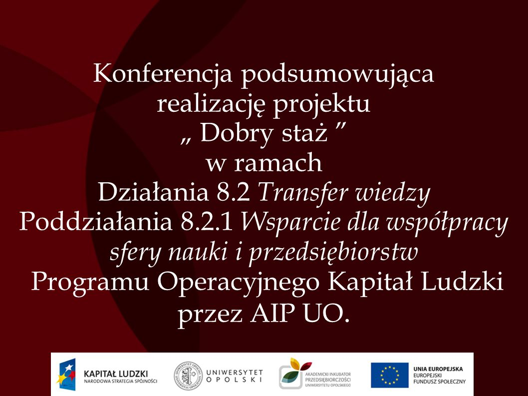 Konferencja podsumowująca realizację projektu Dobry staż w ramach Działania 8.2 Transfer wiedzy Poddziałania 8.2.1 Wsparcie dla współpracy sfery nauki