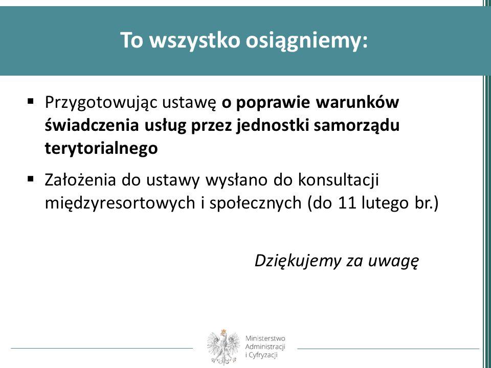 To wszystko osiągniemy: Przygotowując ustawę o poprawie warunków świadczenia usług przez jednostki samorządu terytorialnego Założenia do ustawy wysłan