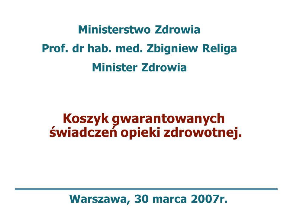 Koszyk gwarantowanych świadczeń opieki zdrowotnej. Warszawa, 30 marca 2007r. Ministerstwo Zdrowia Prof. dr hab. med. Zbigniew Religa Minister Zdrowia