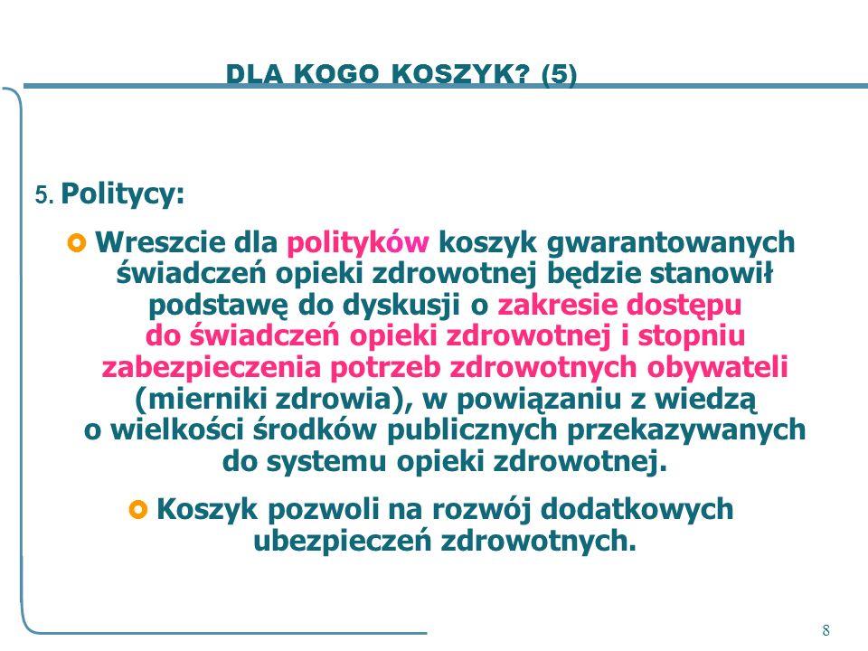 8 DLA KOGO KOSZYK? (5) 5. Politycy: Wreszcie dla polityków koszyk gwarantowanych świadczeń opieki zdrowotnej będzie stanowił podstawę do dyskusji o za