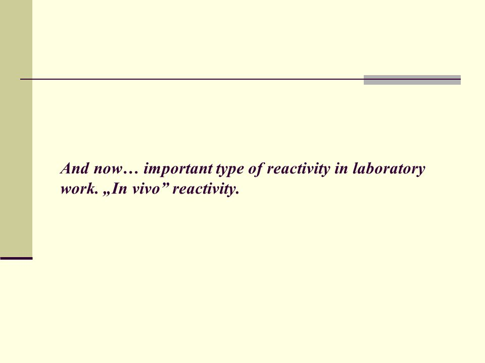And now… important type of reactivity in laboratory work. In vivo reactivity.