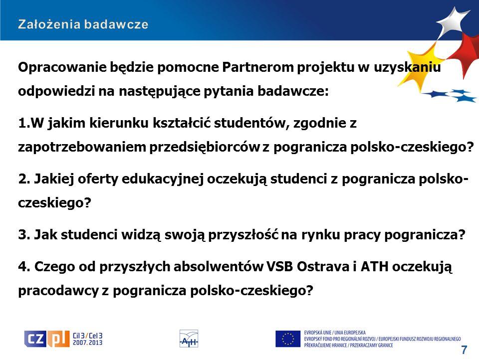 8 Wartość dodana badania: - ukierunkowanie zmian w programach kształcenia na obu uczelniach na konkretne potrzeby firm z pogranicza polsko-czeskiego planujących zatrudnić u siebie absolwentów jednej bądź obu uczestniczących w projekcie uczelni, - weryfikacja zmian w programach kształcenia, jakich oczekują od obu uczelni studenci, którzy chcą być konkurencyjni na rynku pracy pogranicza polsko-czeskiego.