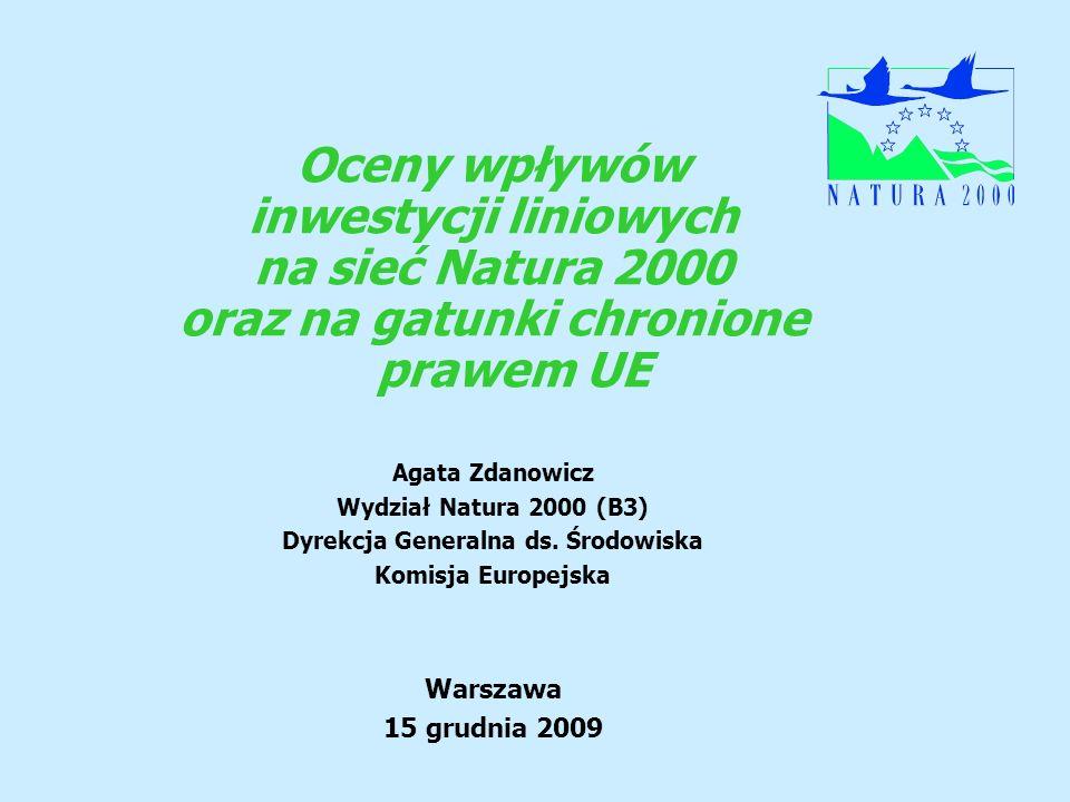 Oceny wpływów inwestycji liniowych na sieć Natura 2000 oraz na gatunki chronione prawem UE Agata Zdanowicz Wydział Natura 2000 (B3) Dyrekcja Generalna