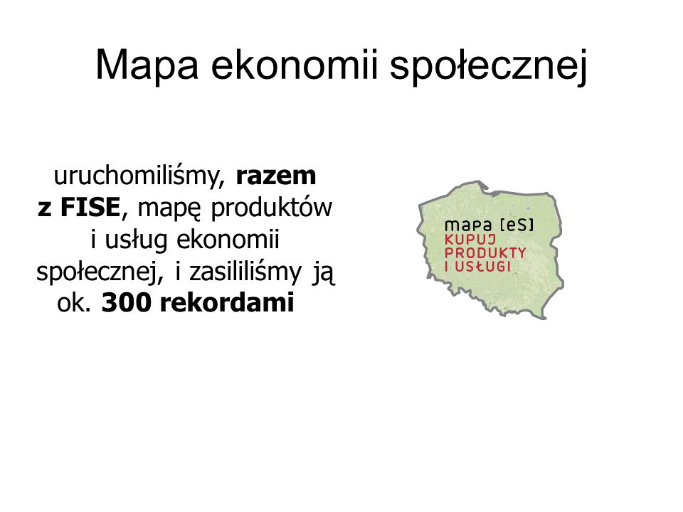 Mapa ekonomii społecznej uruchomiliśmy, razem z FISE, mapę produktów i usług ekonomii społecznej, i zasililiśmy ją ok. 300 rekordami