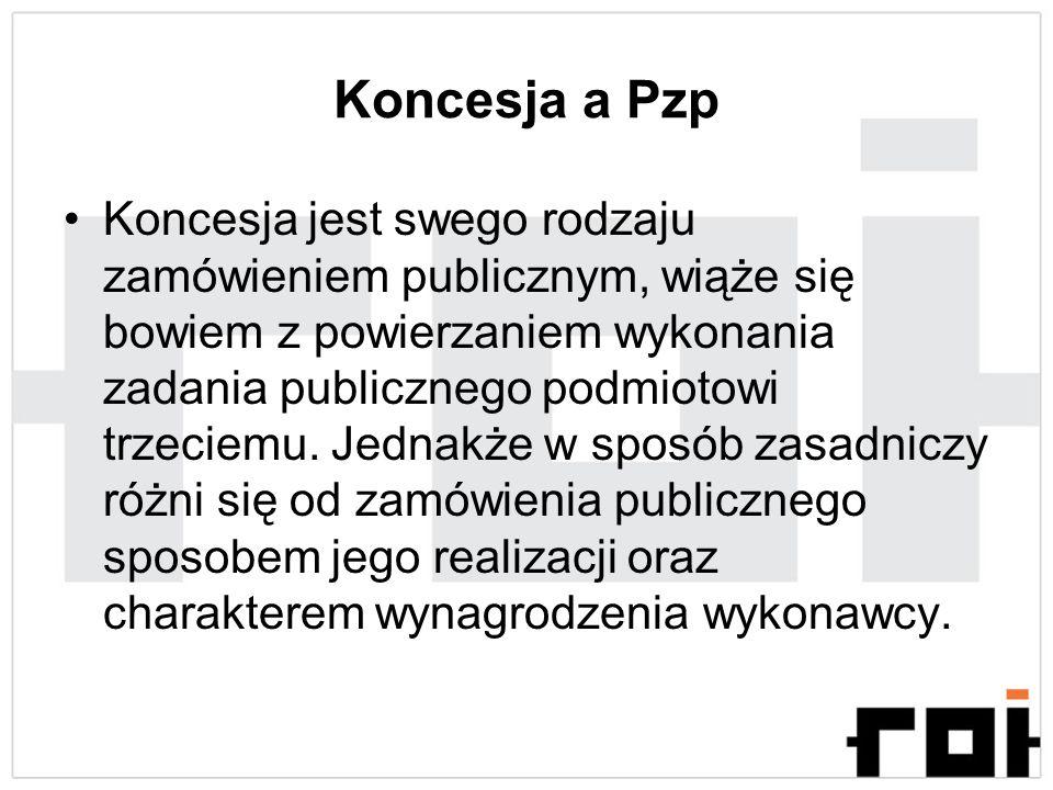 Koncesja a Pzp Koncesja jest swego rodzaju zamówieniem publicznym, wiąże się bowiem z powierzaniem wykonania zadania publicznego podmiotowi trzeciemu.