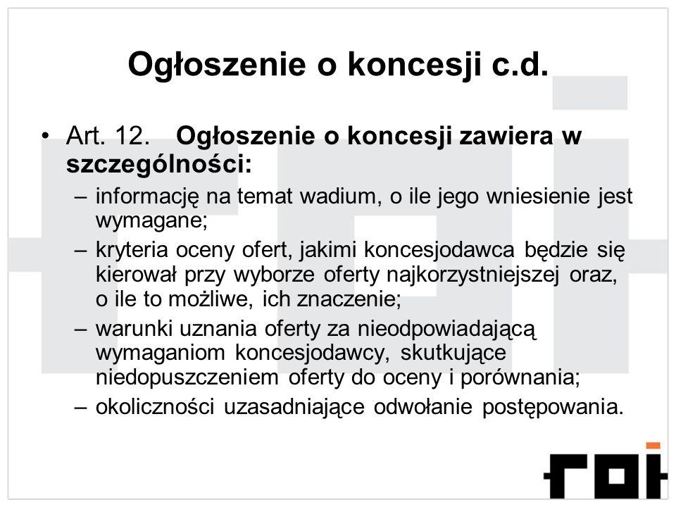 Ogłoszenie o koncesji c.d. Art. 12. Ogłoszenie o koncesji zawiera w szczególności: –informację na temat wadium, o ile jego wniesienie jest wymagane; –