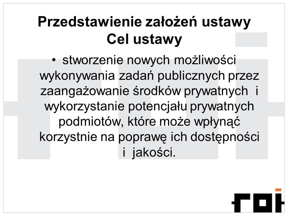 Przedstawienie założeń ustawy Cel ustawy stworzenie nowych możliwości wykonywania zadań publicznych przez zaangażowanie środków prywatnych i wykorzyst