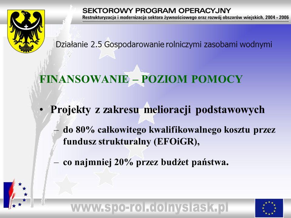FINANSOWANIE – POZIOM POMOCY Projekty z zakresu melioracji podstawowych –do 80% całkowitego kwalifikowalnego kosztu przez fundusz strukturalny (EFOiGR