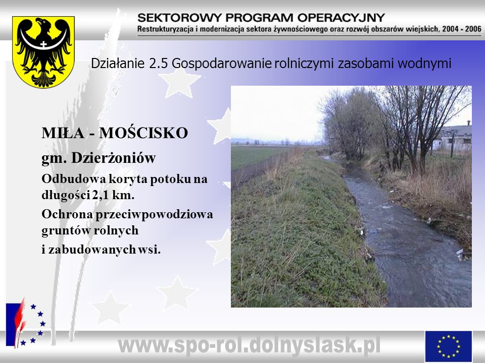 Działanie 2.5 Gospodarowanie rolniczymi zasobami wodnymi MIŁA - MOŚCISKO gm. Dzierżoniów Odbudowa koryta potoku na długości 2,1 km. Ochrona przeciwpow