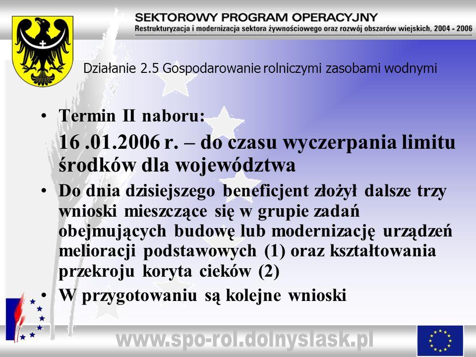 Działanie 2.5 Gospodarowanie rolniczymi zasobami wodnymi Termin II naboru: 16.01.2006 r. – do czasu wyczerpania limitu środków dla województwa Do dnia
