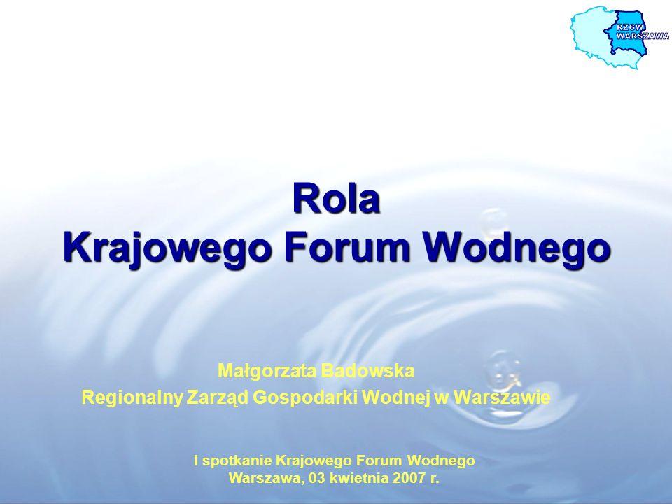 Rola Krajowego Forum Wodnego Małgorzata Badowska Regionalny Zarząd Gospodarki Wodnej w Warszawie I spotkanie Krajowego Forum Wodnego Warszawa, 03 kwie