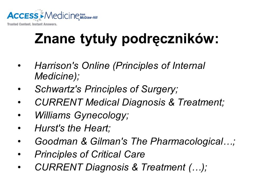 Znane tytuły podręczników: Harrison s Online (Principles of Internal Medicine); Schwartz s Principles of Surgery; CURRENT Medical Diagnosis & Treatment; Williams Gynecology; Hurst s the Heart; Goodman & Gilman s The Pharmacological…; Principles of Critical Care CURRENT Diagnosis & Treatment (…);