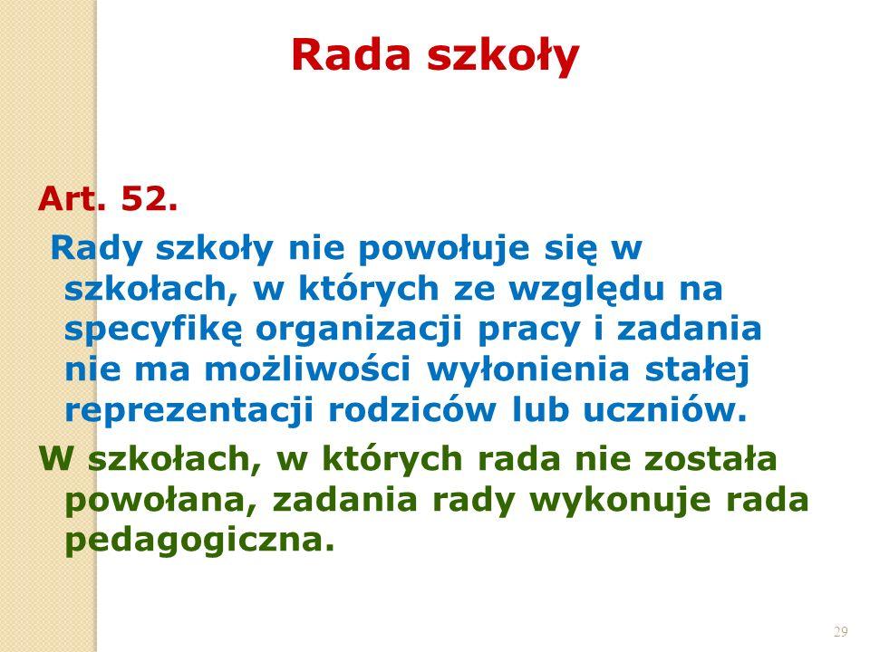 29 Rada szkoły 29 Art. 52. Rady szkoły nie powołuje się w szkołach, w których ze względu na specyfikę organizacji pracy i zadania nie ma możliwości wy