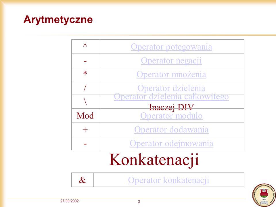 27/09/2002 3 Arytmetyczne ^Operator potęgowania -Operator negacji *Operator mnożenia /Operator dzielenia \ Operator dzielenia całkowitego Inaczej DIV ModOperator modulo +Operator dodawania -Operator odejmowania &Operator konkatenacji Konkatenacji