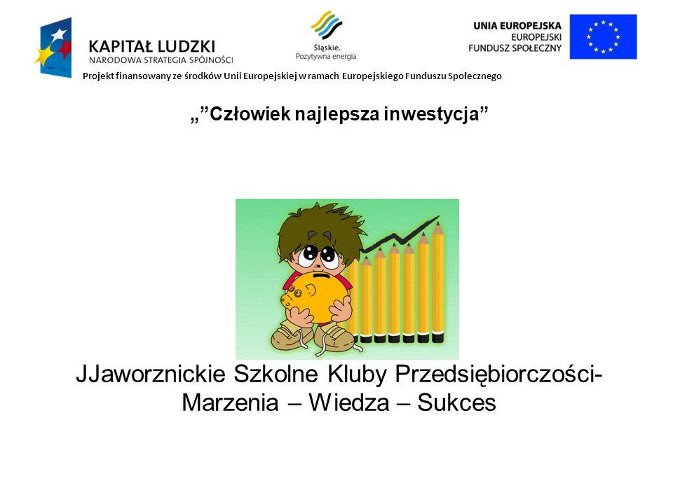 Człowiek najlepsza inwestycja JJaworznickie Szkolne Kluby Przedsiębiorczości- Marzenia – Wiedza – Sukces Projekt finansowany ze środków Unii Europejsk
