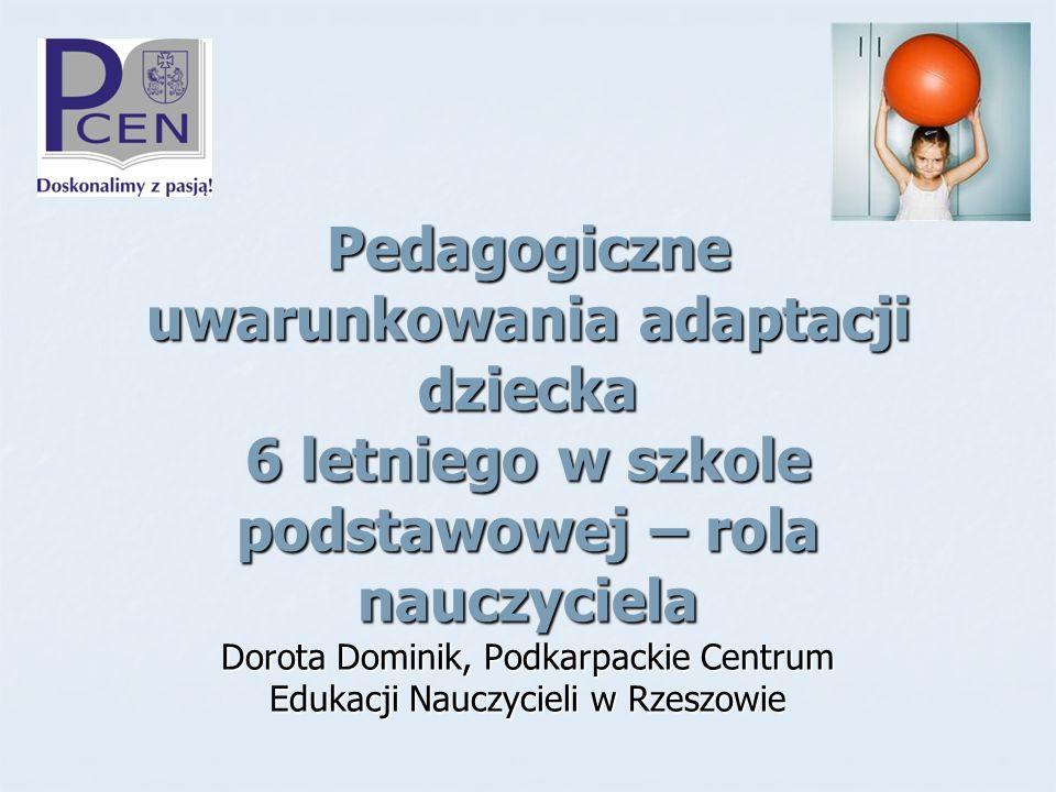 Pedagogiczne uwarunkowania adaptacji dziecka 6 letniego w szkole podstawowej – rola nauczyciela Dorota Dominik, Podkarpackie Centrum Edukacji Nauczyci