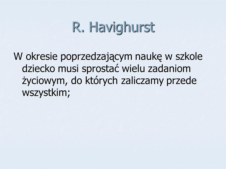 R. Havighurst W okresie poprzedzającym naukę w szkole dziecko musi sprostać wielu zadaniom życiowym, do których zaliczamy przede wszystkim;